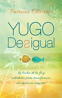 Yugo desigual: la lucha de la fe y sabiduría para transformar un esposo no creyente / Unequally Yoked, Battle of the faith and wisdom to transform an unbelieving husband(Spanish)