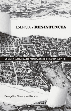 Esencia y Resistencia / A chartered trip to French Protestantism (XVI-XX centuries) (Spanish)